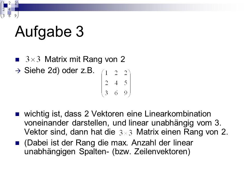Aufgabe 3 Matrix mit Rang von 2 Siehe 2d) oder z.B. wichtig ist, dass 2 Vektoren eine Linearkombination voneinander darstellen, und linear unabhängig