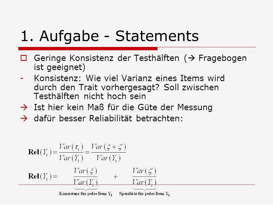 1. Aufgabe - Statements Geringe Konsistenz der Testhälften ( Fragebogen ist geeignet) -Konsistenz: Wie viel Varianz eines Items wird durch den Trait v