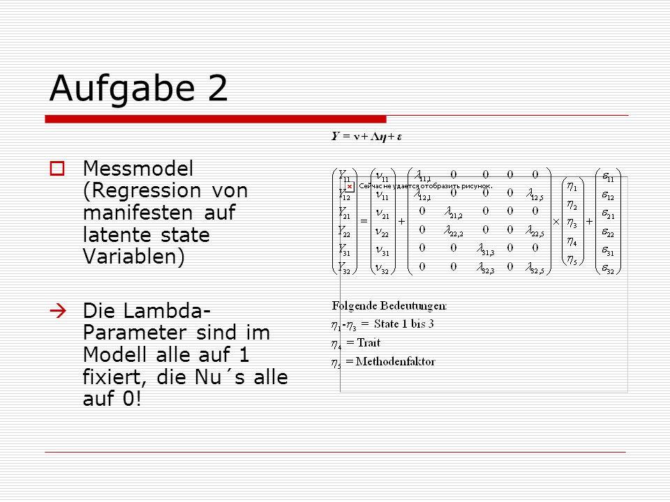 Aufgabe 2 Messmodel (Regression von manifesten auf latente state Variablen) Die Lambda- Parameter sind im Modell alle auf 1 fixiert, die Nu´s alle auf