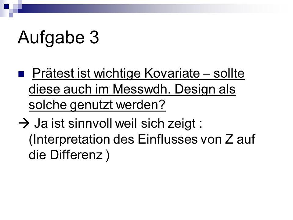Aufgabe 3 Prätest ist wichtige Kovariate – sollte diese auch im Messwdh. Design als solche genutzt werden? Ja ist sinnvoll weil sich zeigt : (Interpre
