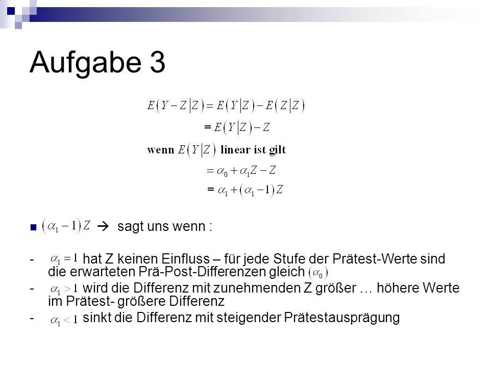Aufgabe 3 sagt uns wenn : - hat Z keinen Einfluss – für jede Stufe der Prätest-Werte sind die erwarteten Prä-Post-Differenzen gleich - wird die Differ