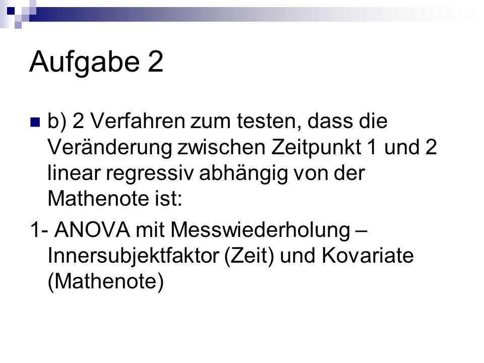 Aufgabe 2 b) 2 Verfahren zum testen, dass die Veränderung zwischen Zeitpunkt 1 und 2 linear regressiv abhängig von der Mathenote ist: 1- ANOVA mit Mes