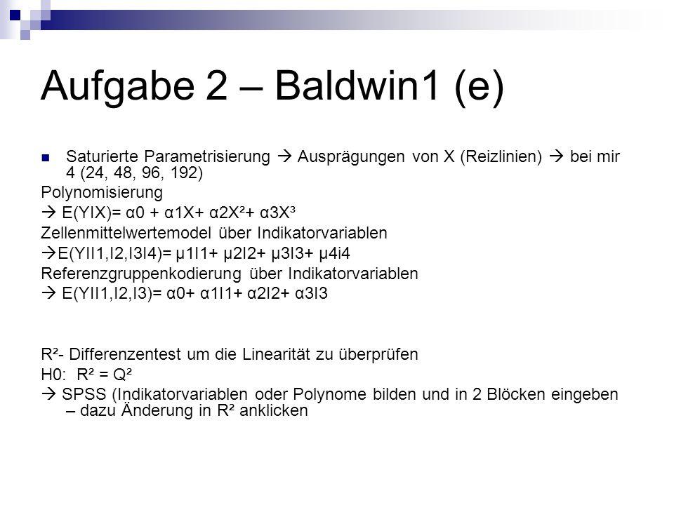 Aufgabe 2 – Baldwin1 (e) Saturierte Parametrisierung Ausprägungen von X (Reizlinien) bei mir 4 (24, 48, 96, 192) Polynomisierung E(YIX)= α0 + α1X+ α2X²+ α3X³ Zellenmittelwertemodel über Indikatorvariablen E(YII1,I2,I3I4)= μ1I1+ μ2I2+ μ3I3+ μ4i4 Referenzgruppenkodierung über Indikatorvariablen E(YII1,I2,I3)= α0+ α1I1+ α2I2+ α3I3 R²- Differenzentest um die Linearität zu überprüfen H0: R² = Q² SPSS (Indikatorvariablen oder Polynome bilden und in 2 Blöcken eingeben – dazu Änderung in R² anklicken