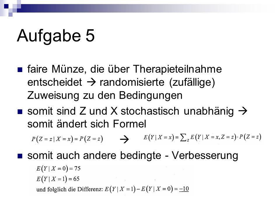 Aufgabe 5 faire Münze, die über Therapieteilnahme entscheidet randomisierte (zufällige) Zuweisung zu den Bedingungen somit sind Z und X stochastisch unabhänig somit ändert sich Formel somit auch andere bedingte - Verbesserung