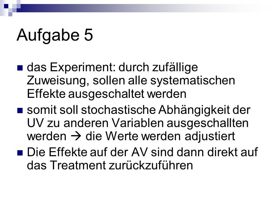 Aufgabe 5 das Experiment: durch zufällige Zuweisung, sollen alle systematischen Effekte ausgeschaltet werden somit soll stochastische Abhängigkeit der UV zu anderen Variablen ausgeschallten werden die Werte werden adjustiert Die Effekte auf der AV sind dann direkt auf das Treatment zurückzuführen