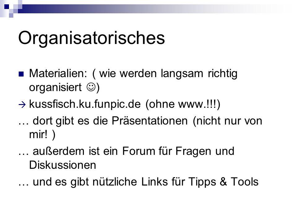 Organisatorisches Materialien: ( wie werden langsam richtig organisiert ) kussfisch.ku.funpic.de (ohne www.!!!) … dort gibt es die Präsentationen (nicht nur von mir.