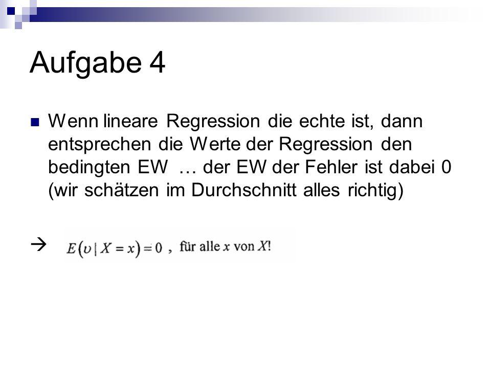 Aufgabe 4 Wenn lineare Regression die echte ist, dann entsprechen die Werte der Regression den bedingten EW … der EW der Fehler ist dabei 0 (wir schätzen im Durchschnitt alles richtig)