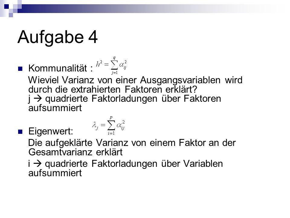Aufgabe 4 Kommunalität : Wieviel Varianz von einer Ausgangsvariablen wird durch die extrahierten Faktoren erklärt? j quadrierte Faktorladungen über Fa