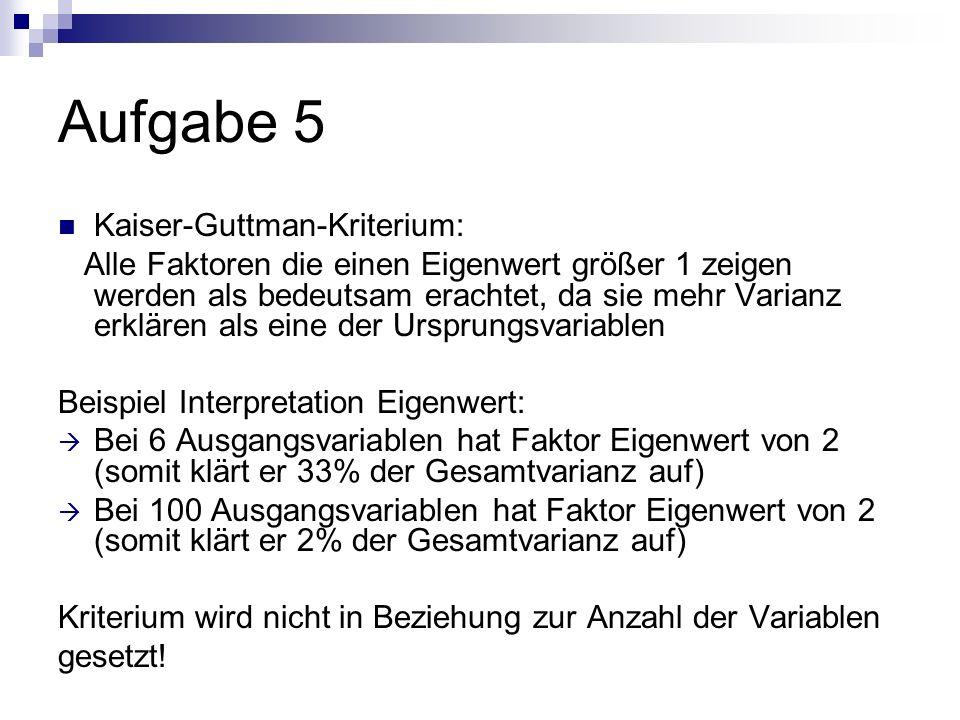 Aufgabe 5 Kaiser-Guttman-Kriterium: Alle Faktoren die einen Eigenwert größer 1 zeigen werden als bedeutsam erachtet, da sie mehr Varianz erklären als