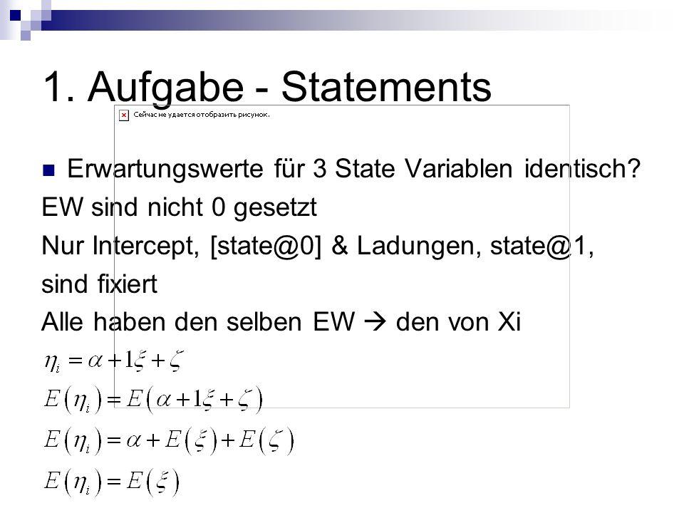 1. Aufgabe - Statements Erwartungswerte für 3 State Variablen identisch? EW sind nicht 0 gesetzt Nur Intercept, [state@0] & Ladungen, state@1, sind fi