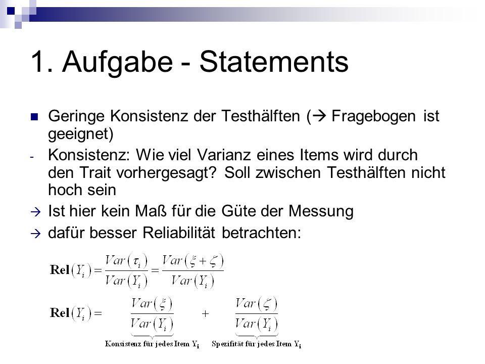 1. Aufgabe - Statements Geringe Konsistenz der Testhälften ( Fragebogen ist geeignet) - Konsistenz: Wie viel Varianz eines Items wird durch den Trait