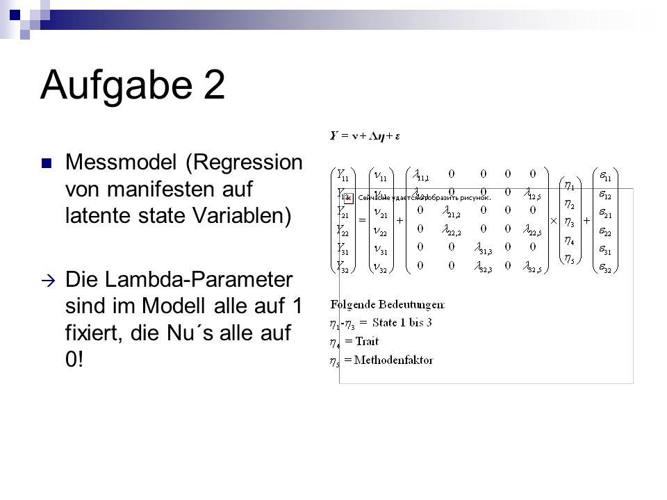 Aufgabe 2 Messmodel (Regression von manifesten auf latente state Variablen) Die Lambda-Parameter sind im Modell alle auf 1 fixiert, die Nu´s alle auf