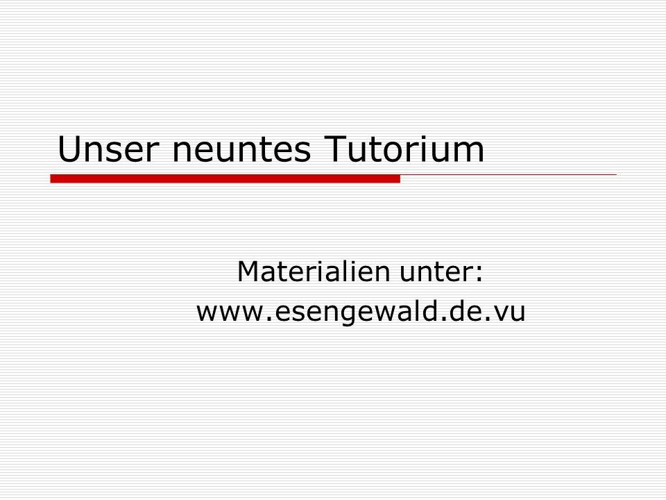 Unser neuntes Tutorium Materialien unter: www.esengewald.de.vu