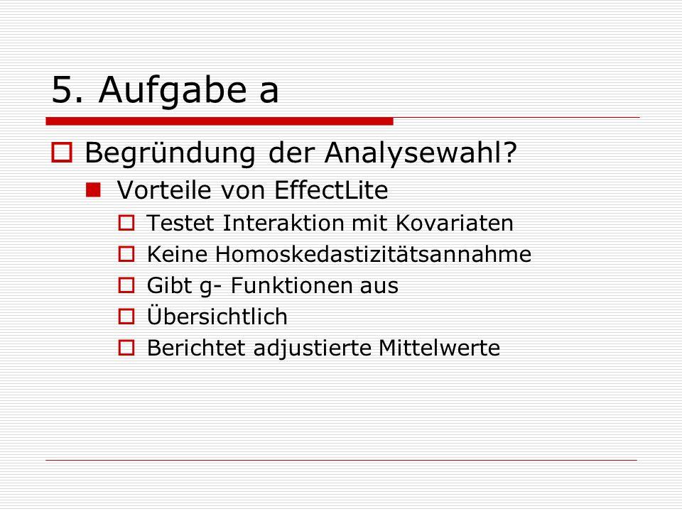 5. Aufgabe a Begründung der Analysewahl? Vorteile von EffectLite Testet Interaktion mit Kovariaten Keine Homoskedastizitätsannahme Gibt g- Funktionen