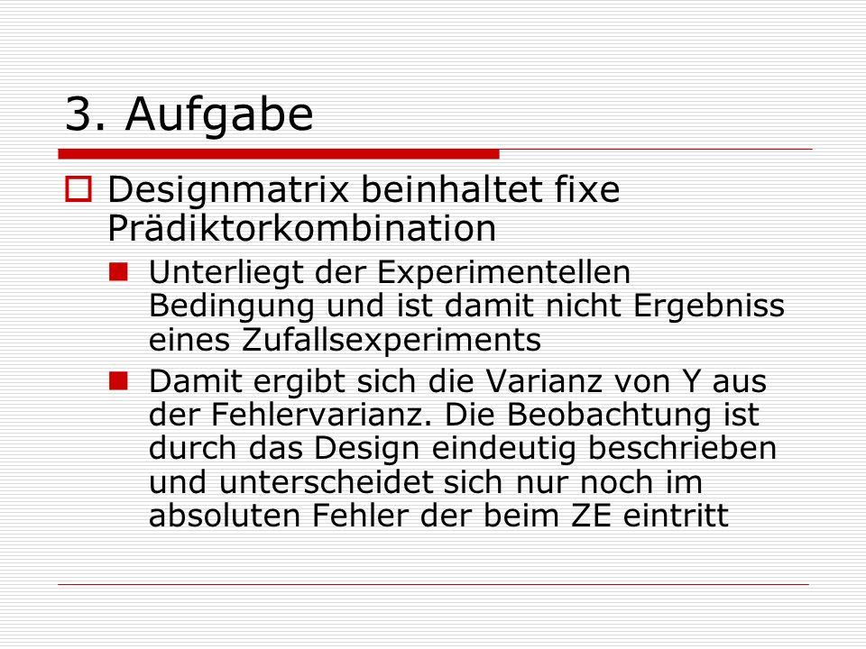 3. Aufgabe Designmatrix beinhaltet fixe Prädiktorkombination Unterliegt der Experimentellen Bedingung und ist damit nicht Ergebniss eines Zufallsexper