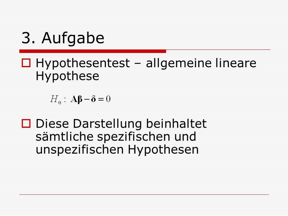 3. Aufgabe Hypothesentest – allgemeine lineare Hypothese Diese Darstellung beinhaltet sämtliche spezifischen und unspezifischen Hypothesen