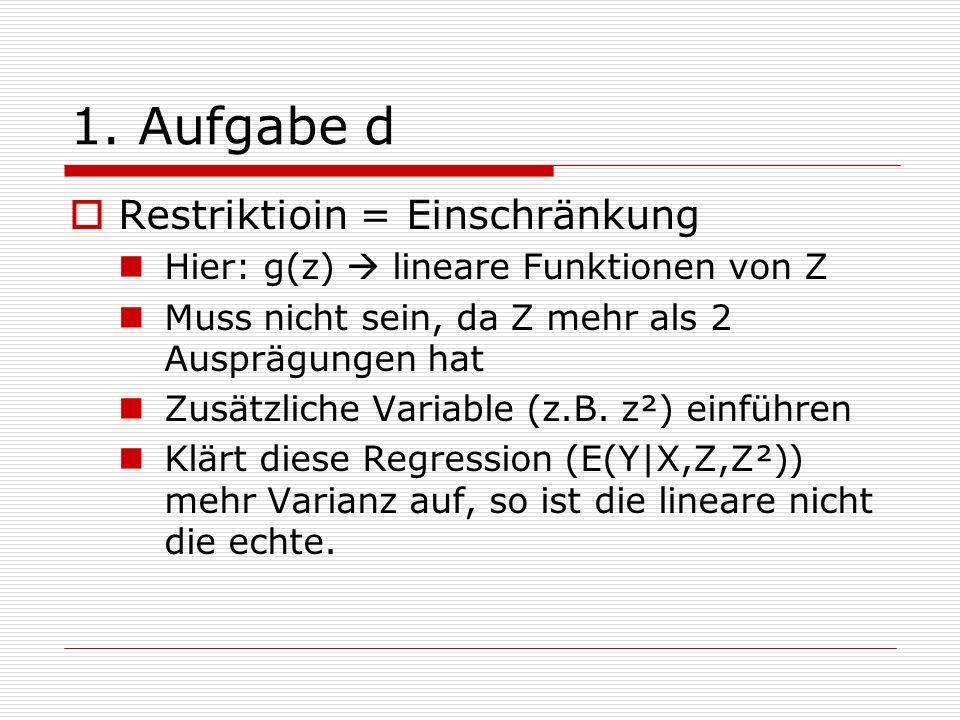 1. Aufgabe d Restriktioin = Einschränkung Hier: g(z) lineare Funktionen von Z Muss nicht sein, da Z mehr als 2 Ausprägungen hat Zusätzliche Variable (