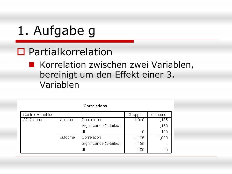 1. Aufgabe g Partialkorrelation Korrelation zwischen zwei Variablen, bereinigt um den Effekt einer 3. Variablen