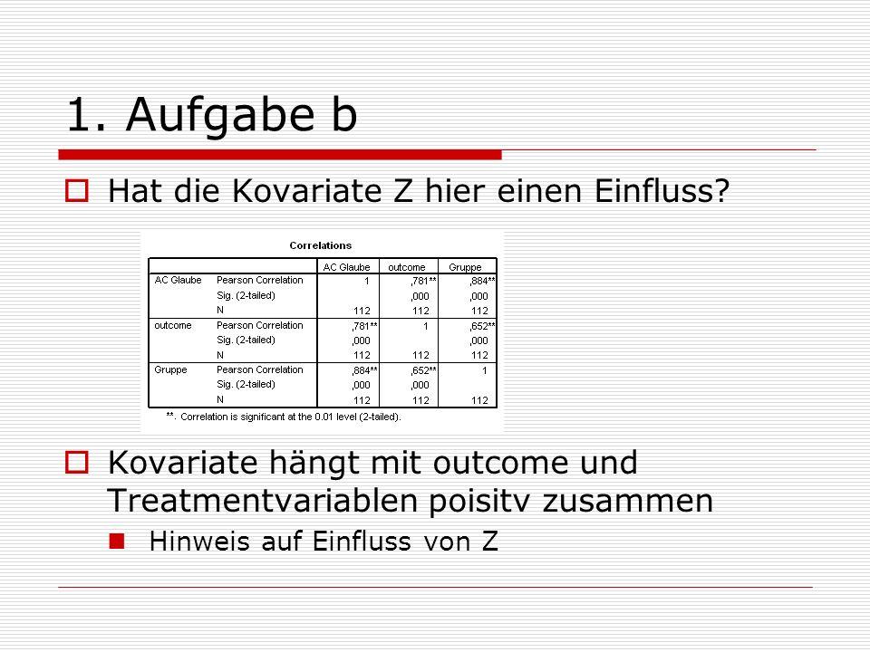 1. Aufgabe b Hat die Kovariate Z hier einen Einfluss? Kovariate hängt mit outcome und Treatmentvariablen poisitv zusammen Hinweis auf Einfluss von Z