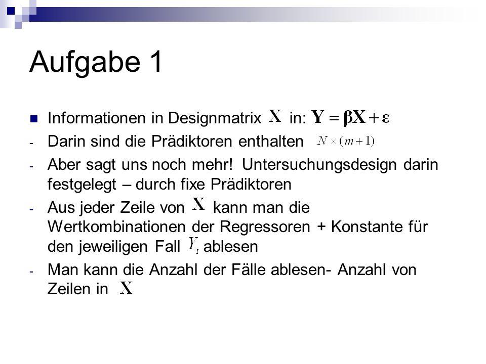 Aufgabe 1 Informationen in Designmatrix in: - Darin sind die Prädiktoren enthalten - Aber sagt uns noch mehr.