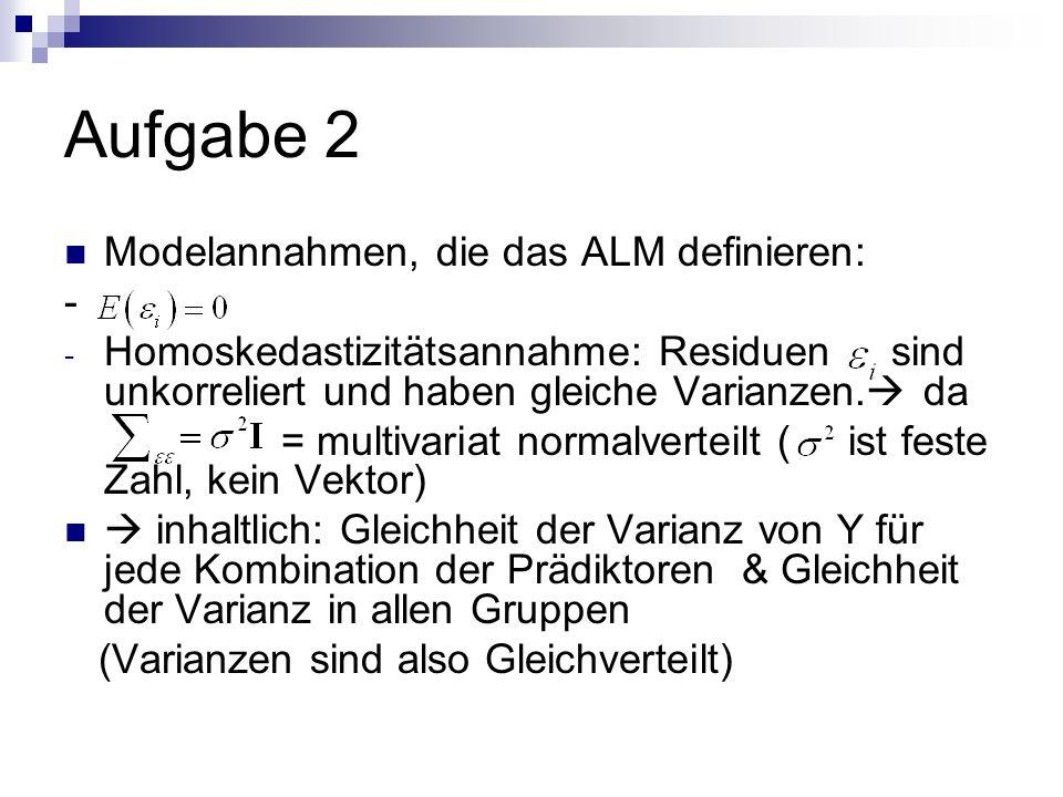 Aufgabe 2 Modelannahmen, die das ALM definieren: - - Homoskedastizitätsannahme: Residuen sind unkorreliert und haben gleiche Varianzen.