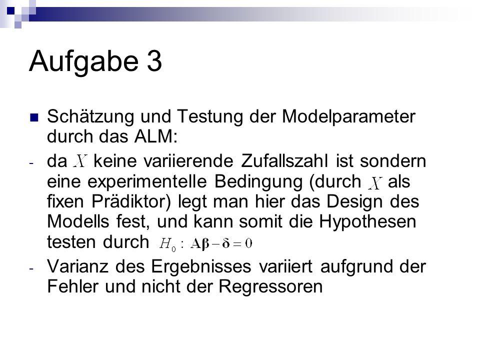 Aufgabe 3 Schätzung und Testung der Modelparameter durch das ALM: - da keine variierende Zufallszahl ist sondern eine experimentelle Bedingung (durch als fixen Prädiktor) legt man hier das Design des Modells fest, und kann somit die Hypothesen testen durch - Varianz des Ergebnisses variiert aufgrund der Fehler und nicht der Regressoren