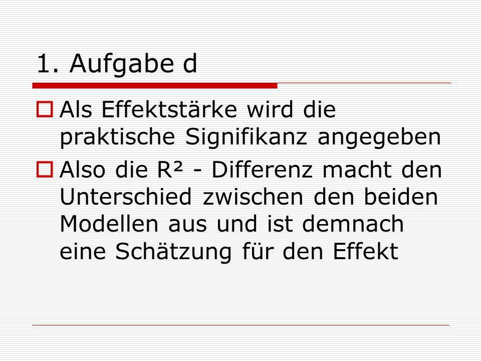1. Aufgabe d Als Effektstärke wird die praktische Signifikanz angegeben Also die R² - Differenz macht den Unterschied zwischen den beiden Modellen aus