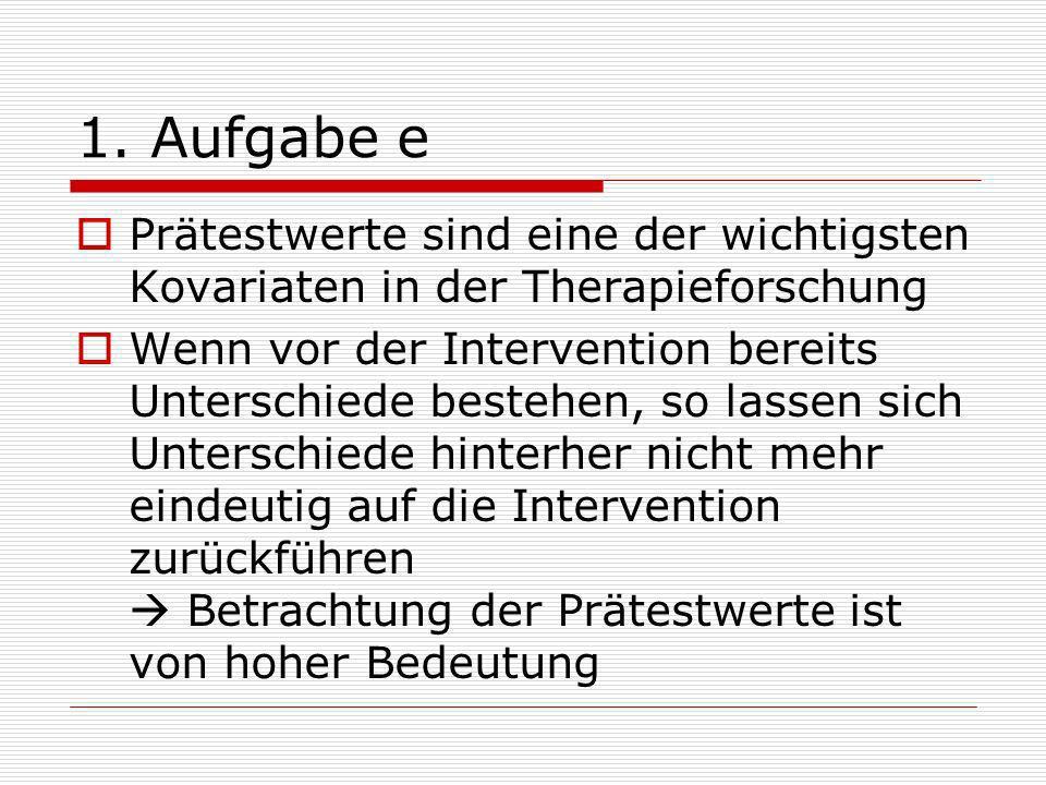 1. Aufgabe e Prätestwerte sind eine der wichtigsten Kovariaten in der Therapieforschung Wenn vor der Intervention bereits Unterschiede bestehen, so la