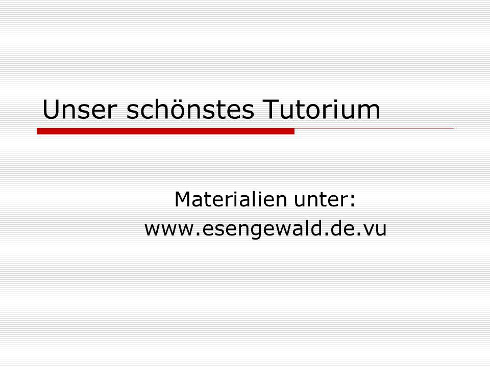 Unser schönstes Tutorium Materialien unter: www.esengewald.de.vu