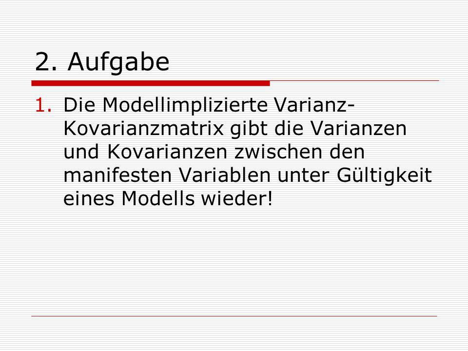 2. Aufgabe 1.Die Modellimplizierte Varianz- Kovarianzmatrix gibt die Varianzen und Kovarianzen zwischen den manifesten Variablen unter Gültigkeit eine
