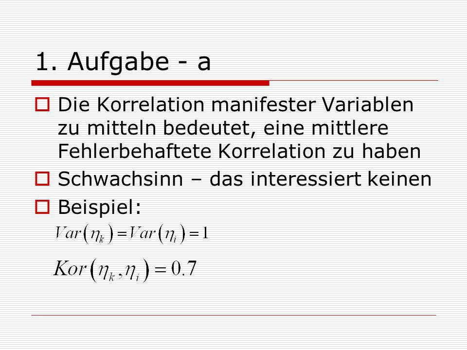 1. Aufgabe - a Die Korrelation manifester Variablen zu mitteln bedeutet, eine mittlere Fehlerbehaftete Korrelation zu haben Schwachsinn – das interess