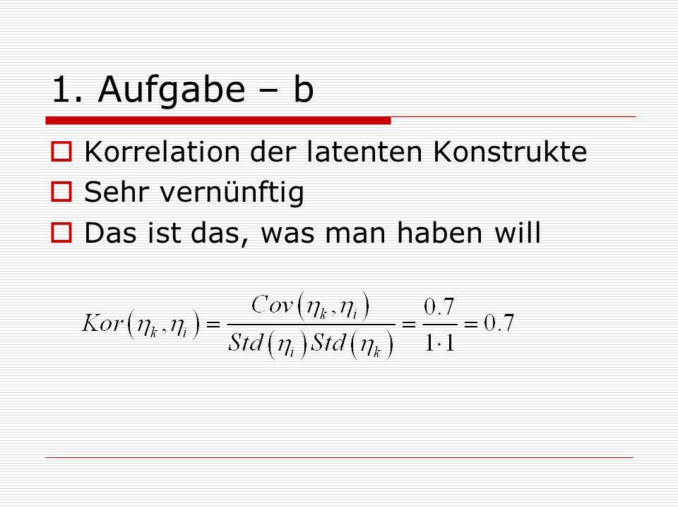 1. Aufgabe – b Korrelation der latenten Konstrukte Sehr vernünftig Das ist das, was man haben will