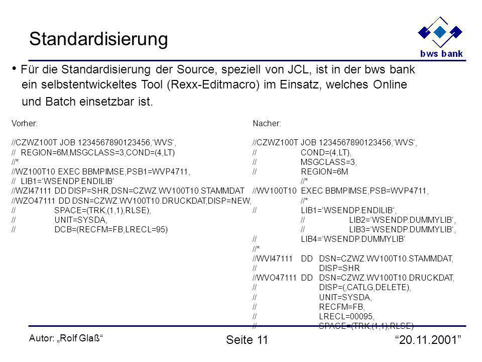 20.11.2001 Autor: Rolf Glaß Seite 11 Standardisierung Für die Standardisierung der Source, speziell von JCL, ist in der bws bank ein selbstentwickeltes Tool (Rexx-Editmacro) im Einsatz, welches Online und Batch einsetzbar ist.
