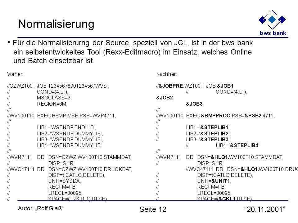 20.11.2001 Autor: Rolf Glaß Seite 12 Normalisierung Für die Normalisierurng der Source, speziell von JCL, ist in der bws bank ein selbstentwickeltes Tool (Rexx-Editmacro) im Einsatz, welches Online und Batch einsetzbar ist.
