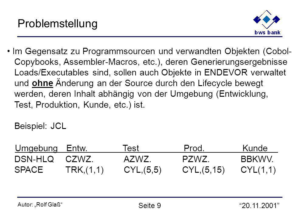 20.11.2001 Autor: Rolf Glaß Seite 9 Problemstellung Im Gegensatz zu Programmsourcen und verwandten Objekten (Cobol- Copybooks, Assembler-Macros, etc.), deren Generierungsergebnisse Loads/Executables sind, sollen auch Objekte in ENDEVOR verwaltet und ohne Änderung an der Source durch den Lifecycle bewegt werden, deren Inhalt abhängig von der Umgebung (Entwicklung, Test, Produktion, Kunde, etc.) ist.
