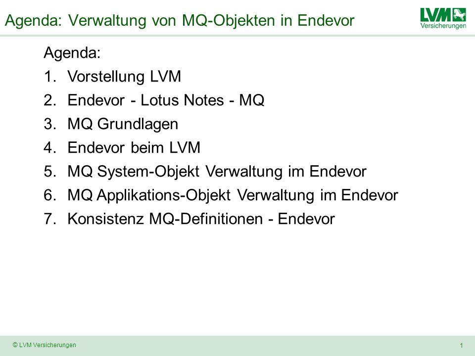 1 © LVM Versicherungen Agenda: Verwaltung von MQ-Objekten in Endevor Agenda: 1.Vorstellung LVM 2.Endevor - Lotus Notes - MQ 3.MQ Grundlagen 4.Endevor