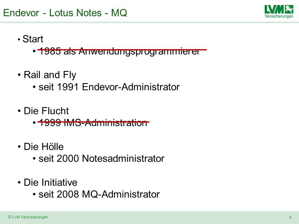 8 © LVM Versicherungen Endevor - Lotus Notes - MQ Start 1985 als Anwendungsprogrammierer Rail and Fly seit 1991 Endevor-Administrator Die Flucht 1999 IMS-Administration Die Hölle seit 2000 Notesadministrator Die Initiative seit 2008 MQ-Administrator