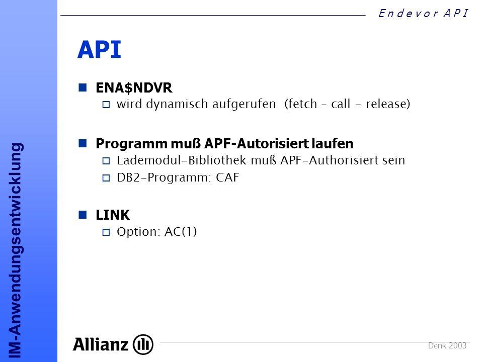 E n d e v o r A P I IM-Anwendungsentwicklung Denk 2003 API ENA$NDVR o wird dynamisch aufgerufen (fetch – call - release) Programm muß APF-Autorisiert