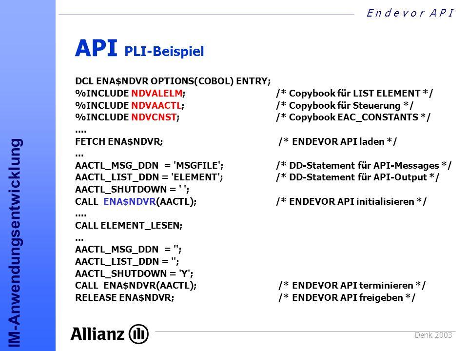 E n d e v o r A P I IM-Anwendungsentwicklung Denk 2003 API PLI-Beispiel DCL ENA$NDVR OPTIONS(COBOL) ENTRY; %INCLUDE NDVALELM; /* Copybook für LIST ELE