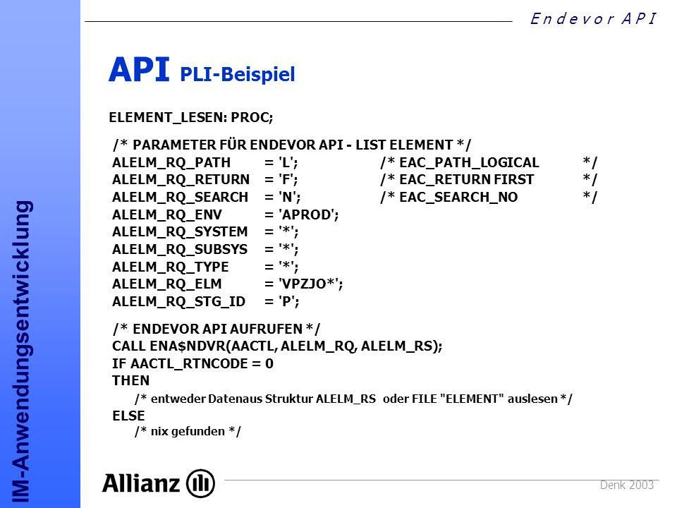 E n d e v o r A P I IM-Anwendungsentwicklung Denk 2003 API PLI-Beispiel ELEMENT_LESEN: PROC; /* PARAMETER FÜR ENDEVOR API - LIST ELEMENT */ ALELM_RQ_P