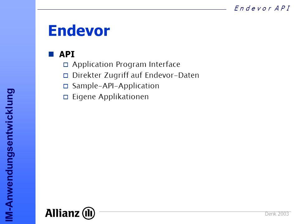 E n d e v o r A P I IM-Anwendungsentwicklung Denk 2003 API PLI-Beispiel ELEMENT_LESEN: PROC; /* PARAMETER FÜR ENDEVOR API - LIST ELEMENT */ ALELM_RQ_PATH = L ; /* EAC_PATH_LOGICAL */ ALELM_RQ_RETURN = F ; /* EAC_RETURN FIRST*/ ALELM_RQ_SEARCH = N ; /* EAC_SEARCH_NO */ ALELM_RQ_ENV = APROD ; ALELM_RQ_SYSTEM = * ; ALELM_RQ_SUBSYS = * ; ALELM_RQ_TYPE = * ; ALELM_RQ_ELM = VPZJO* ; ALELM_RQ_STG_ID = P ; /* ENDEVOR API AUFRUFEN */ CALL ENA$NDVR(AACTL, ALELM_RQ, ALELM_RS); IF AACTL_RTNCODE = 0 THEN /* entweder Datenaus Struktur ALELM_RS oder FILE ELEMENT auslesen */ ELSE /* nix gefunden */