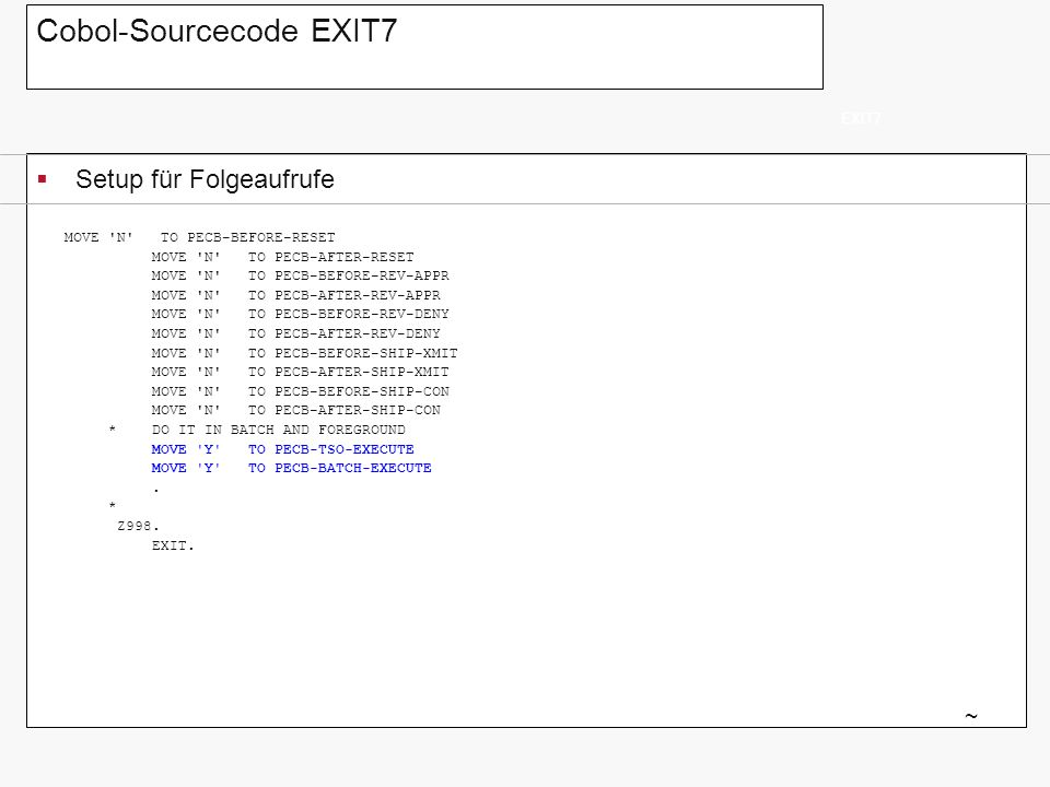 Cobol-Sourcecode EXIT7 Setup für Folgeaufrufe EXIT7 ~ MOVE 'N' TO PECB-BEFORE-RESET MOVE 'N' TO PECB-AFTER-RESET MOVE 'N' TO PECB-BEFORE-REV-APPR MOVE