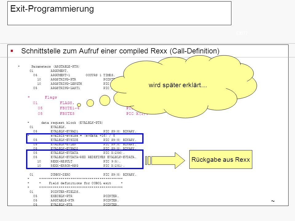 Exit-Programmierung Schnittstelle zum Aufruf einer compiled Rexx (Call-Definition) EXIT7 ~ * Parameters (ARGTABLE-PTR) 01 ARGUMENT. 05 ARGUMENT-1 OCCU