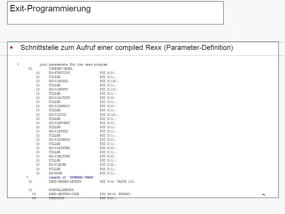 Exit-Programmierung Schnittstelle zum Aufruf einer compiled Rexx (Parameter-Definition) EXIT7 ~ * your parameters for the rexx program 01 IRXEXEC-PARM