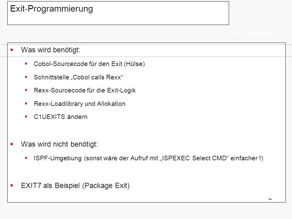 Exit-Programmierung Parameterübergabe vom Cobol-Exit an die Rexx: EXIT7 ~ /* REXX ***********************************/ PARSE ARG in_c1uext07_param IN_FUNKTION = word(in_c1uext07_param,1) IN_C1PKGID = word(in_c1uext07_param,2) IN_C1PKGTY = word(in_c1uext07_param,3) IN_C1ACTION = word(in_c1uext07_param,4) IN_C1USERID = word(in_c1uext07_param,5) IN_C1CCID = word(in_c1uext07_param,6) IN_C1ENVMNT = word(in_c1uext07_param,7) IN_C1STGID = word(in_c1uext07_param,8) IN_C1SUBSYS = word(in_c1uext07_param,9) IN_C1SYSTEM = word(in_c1uext07_param,10) IN_C1ELTYPE = word(in_c1uext07_param,11) IN_C1ELEM = word(in_c1uext07_param,12) /* Modus: T=TSO/Online + B=Batch */ IN_MODUS = word(in_c1uext07_param,13) 01 IRXEXEC-PARM.