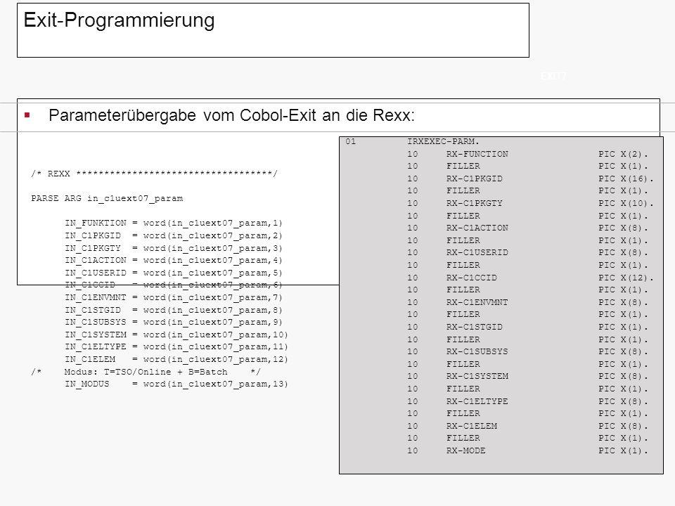 Exit-Programmierung Parameterübergabe vom Cobol-Exit an die Rexx: EXIT7 ~ /* REXX ***********************************/ PARSE ARG in_c1uext07_param IN_