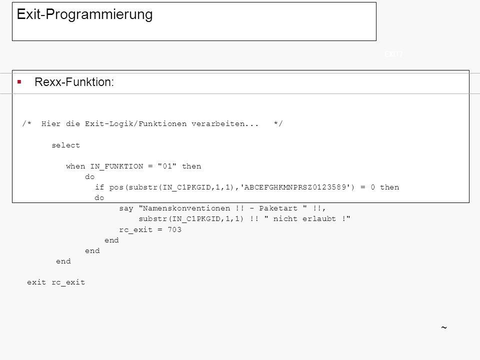 Exit-Programmierung Rexx-Funktion: EXIT7 ~ /* Hier die Exit-Logik/Funktionen verarbeiten... */ select when IN_FUNKTION =