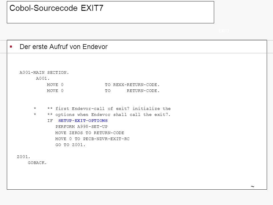 Cobol-Sourcecode EXIT7 Der erste Aufruf von Endevor EXIT7 ~ A001-MAIN SECTION. A001. MOVE 0 TO REXX-RETURN-CODE. MOVE 0 TO RETURN-CODE. * ** first End