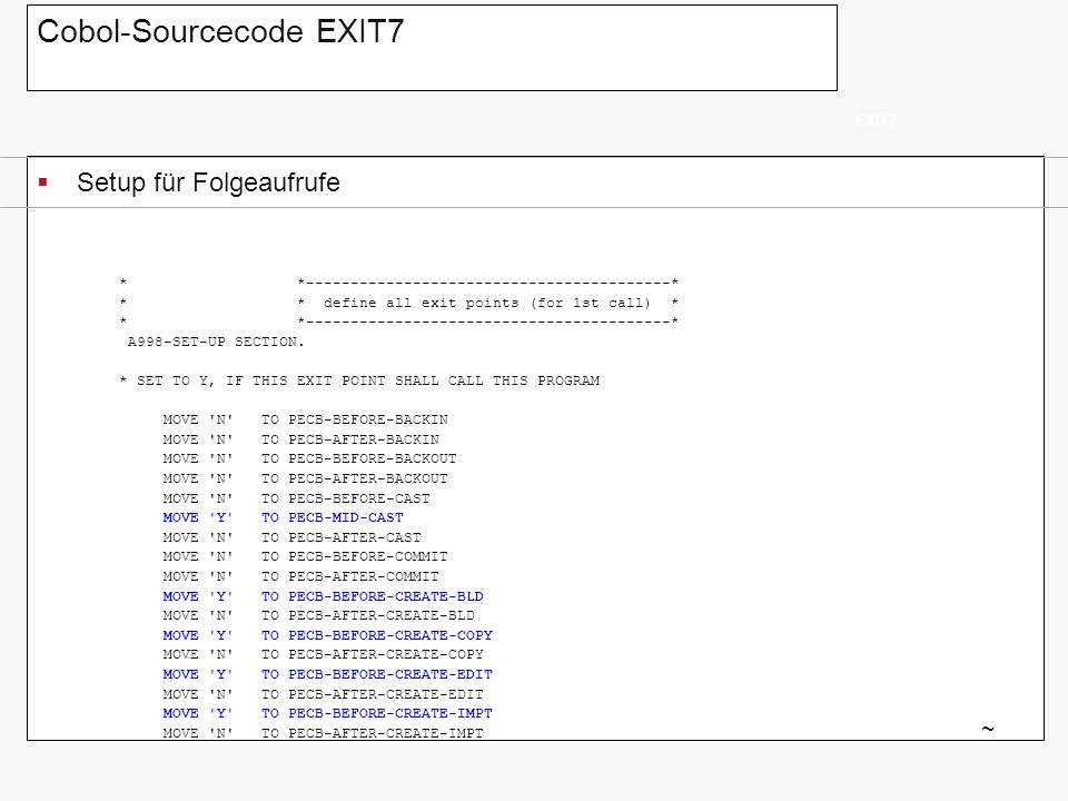 Cobol-Sourcecode EXIT7 Setup für Folgeaufrufe EXIT7 ~ MOVE N TO PECB-BEFORE-DELETE MOVE N TO PECB-AFTER-DELETE MOVE N TO PECB-BEFORE-DSPLY-APPR MOVE N TO PECB-BEFORE-DSPLY-BKOUT MOVE N TO PECB-BEFORE-DSPLY-SCL MOVE N TO PECB-BEFORE-DSPLY-ELMSM MOVE N TO PECB-BEFORE-DSPLY-PKG MOVE N TO PECB-BEFORE-DSPLY-RPT MOVE Y TO PECB-BEFORE-EXEC MOVE N TO PECB-AFTER-EXEC MOVE N TO PECB-BEFORE-EXPORT MOVE N TO PECB-AFTER-EXPORT MOVE N TO PECB-BEFORE-GENPID MOVE N TO PECB-AFTER-GENPID MOVE N TO PECB-BEFORE-LIST MOVE N TO PECB-AFTER-LIST MOVE N TO PECB-BEFORE-MOD-BLD MOVE N TO PECB-AFTER-MOD-BLD MOVE N TO PECB-BEFORE-MOD-CPY MOVE N TO PECB-AFTER-MOD-CPY MOVE N TO PECB-BEFORE-MOD-EDIT MOVE N TO PECB-AFTER-MOD-EDIT MOVE N TO PECB-BEFORE-MOD-IMPT MOVE N TO PECB-AFTER-MOD-IMPT