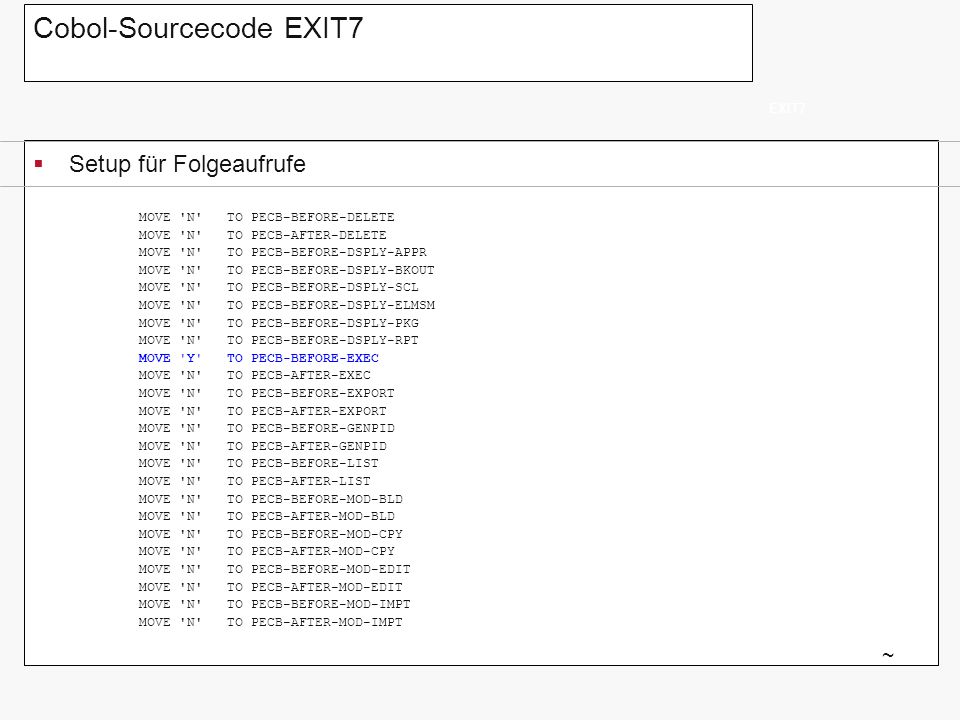 Cobol-Sourcecode EXIT7 Setup für Folgeaufrufe EXIT7 ~ MOVE N TO PECB-BEFORE-RESET MOVE N TO PECB-AFTER-RESET MOVE N TO PECB-BEFORE-REV-APPR MOVE N TO PECB-AFTER-REV-APPR MOVE N TO PECB-BEFORE-REV-DENY MOVE N TO PECB-AFTER-REV-DENY MOVE N TO PECB-BEFORE-SHIP-XMIT MOVE N TO PECB-AFTER-SHIP-XMIT MOVE N TO PECB-BEFORE-SHIP-CON MOVE N TO PECB-AFTER-SHIP-CON * DO IT IN BATCH AND FOREGROUND MOVE Y TO PECB-TSO-EXECUTE MOVE Y TO PECB-BATCH-EXECUTE.